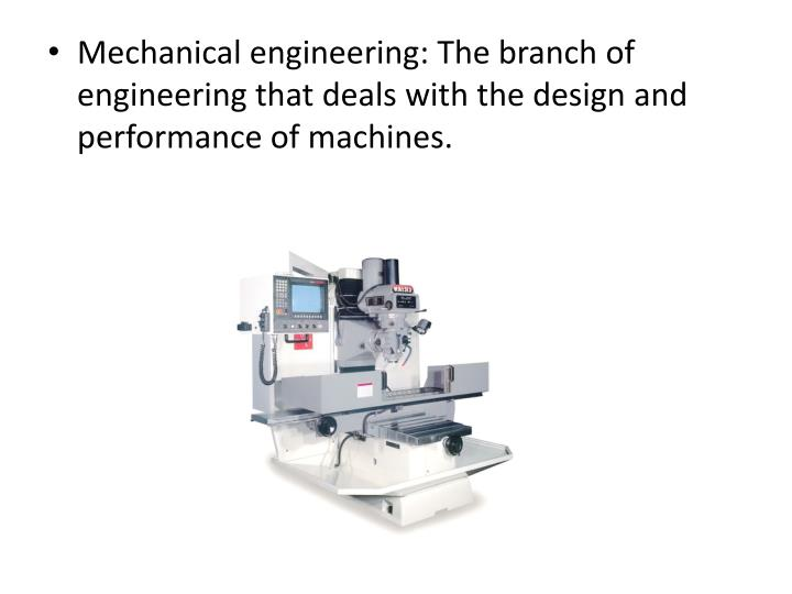 Mechanical engineering: The branch of engineering that deals with the design and performance of machines.