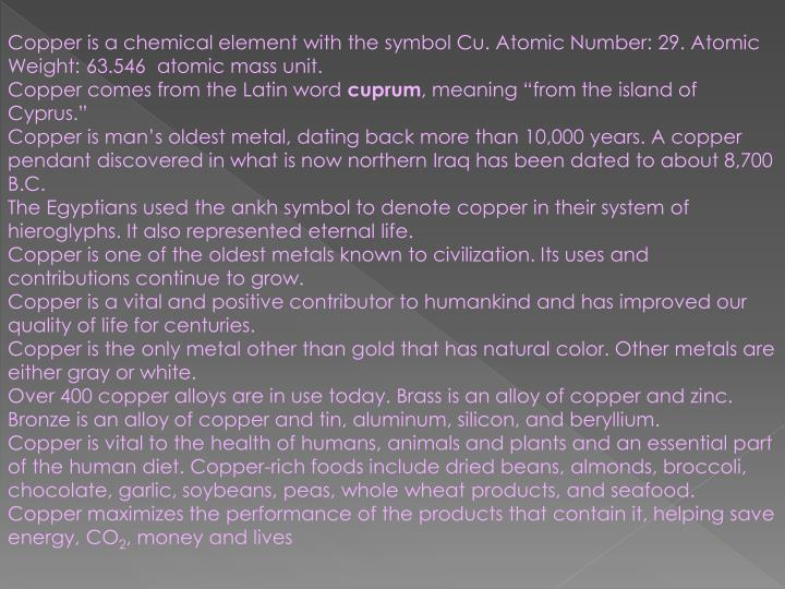 Copper is a chemical element with the symbol Cu. Atomic Number: 29. Atomic Weight: 63.546  atomic mass unit.
