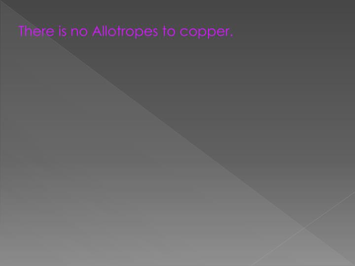 There is no Allotropes to copper.