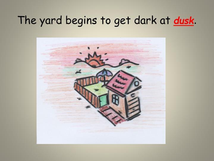 The yard begins to get dark at