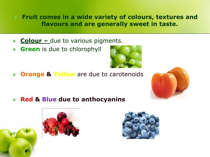 Fruit comes in a wide variety of colours, textures and flavours and are generally sweet in taste.