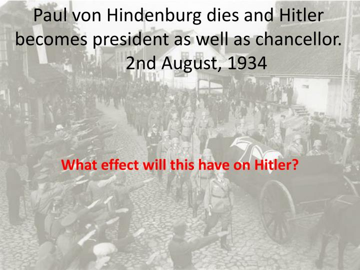 Paul von Hindenburg dies and Hitler becomes president as well as chancellor.2nd August, 1934