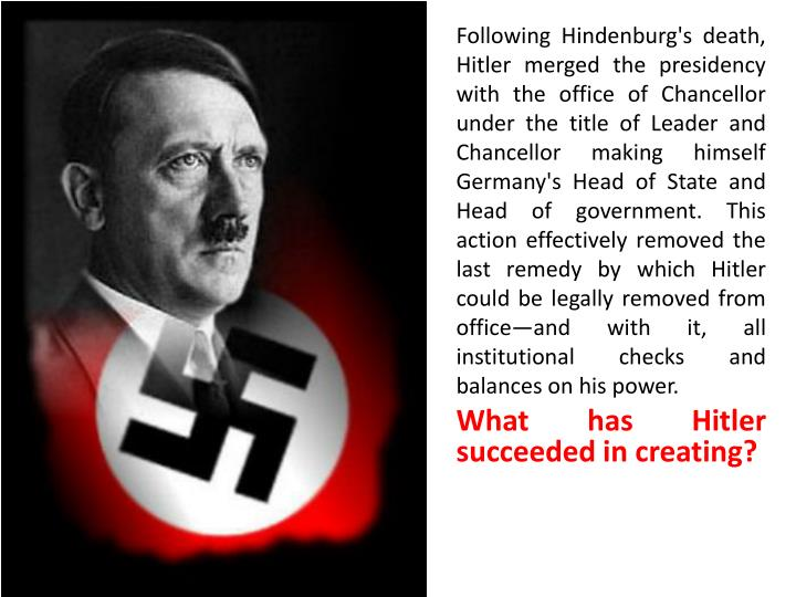 Following Hindenburg's death, Hitler merged the presidency with the office of Chancellor under the title of Leader and