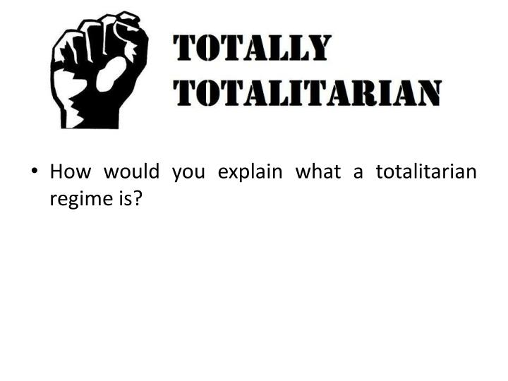 How would you explain what a totalitarian regime is?