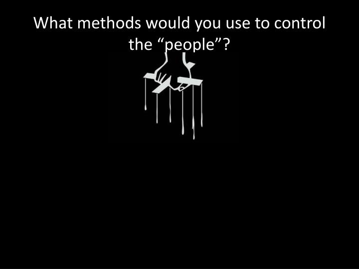 "What methods would you use to control the ""people"