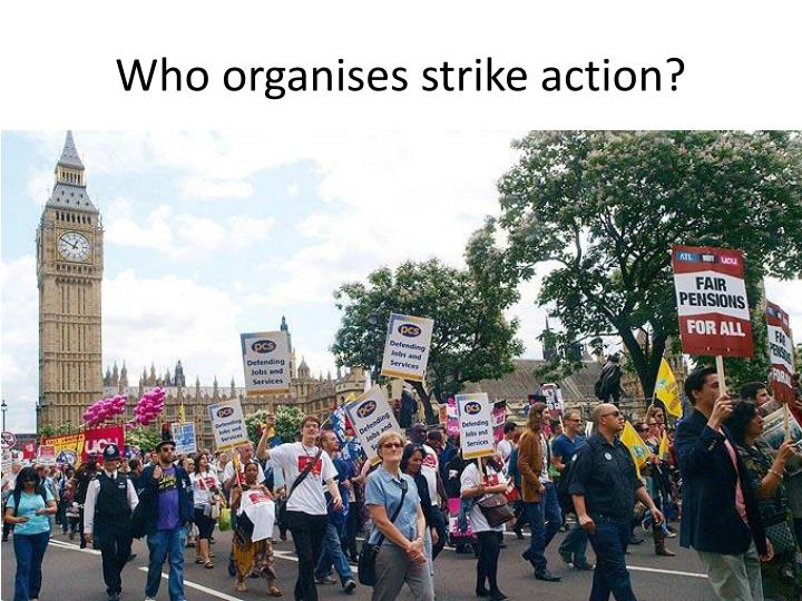 Who organises strike action?