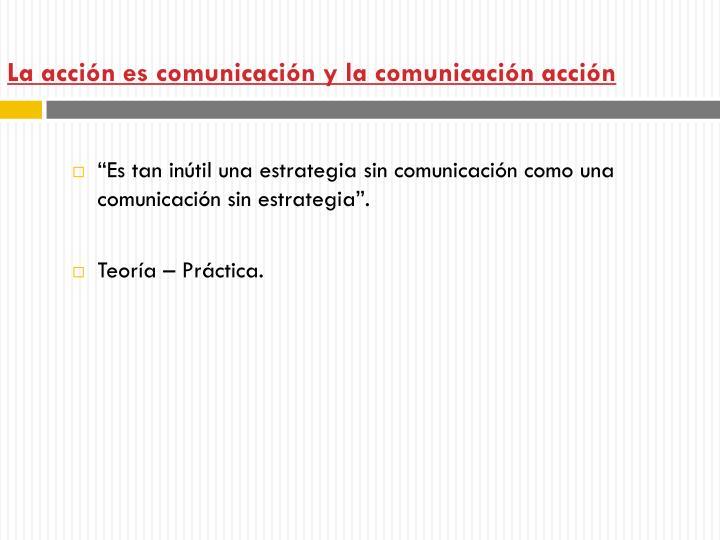 La acción es comunicación y la comunicación acción
