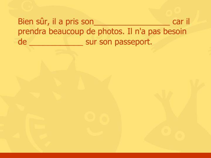 Bien sûr, il a pris son_________________ car il prendra beaucoup de photos. Il n'a pas besoin de ____________ sur son passeport.