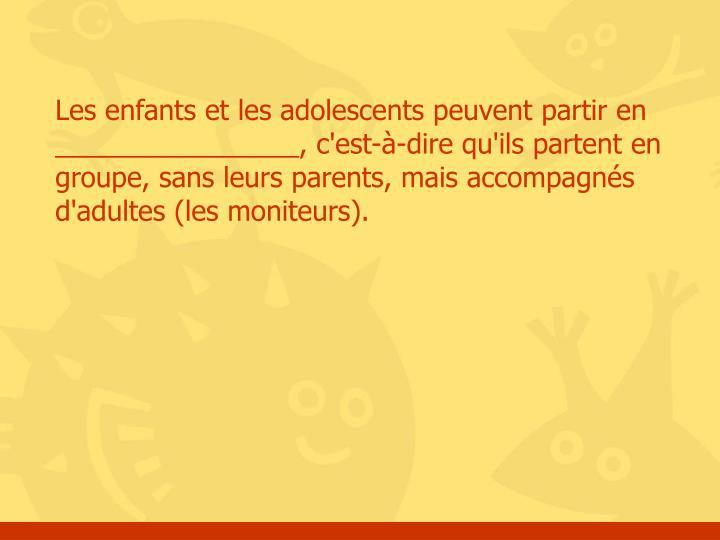 Les enfants et les adolescents peuvent partir en ________________, c'est-à-dire qu'ils partent en groupe, sans leurs parents, mais accompagnés d'adultes (les moniteurs).