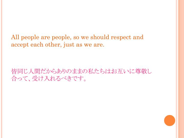 All people are people, so we should respect and accept each other, just as we are
