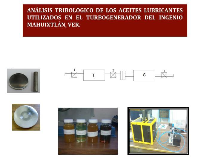 ANÁLISIS TRIBOLOGICO DE LOS ACEITES LUBRICANTES UTILIZADOS EN EL TURBOGENERADOR DEL INGENIO MAHUIXTLÁN, VER.