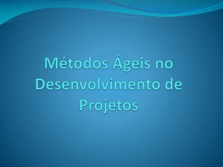 Métodos Ágeis no Desenvolvimento de Projetos
