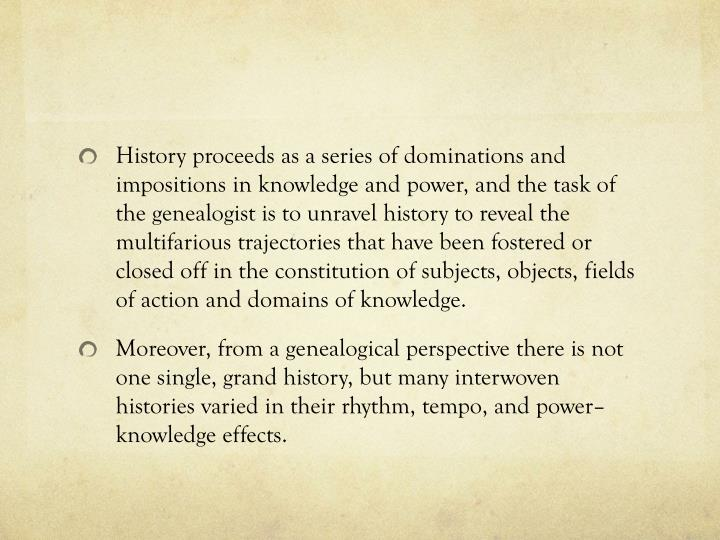 History proceeds as a series of dominations and impositions in knowledge and power, and the task of the genealogist is to unravel history to reveal the multifarious trajectories that have been fostered or closed off in the constitution of subjects, objects, fields of action and domains of knowledge.