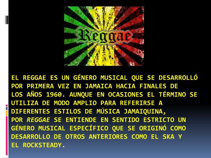 Elreggaees ungénero musicalque se desarrolló por primera vez enJamaicahacia finales de losaños 1960. Aunque en ocasiones el término se utiliza de modo amplio para referirse a diferentes estilos demúsica jamaiquina, por