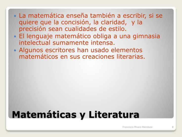 La matemática enseña también a escribir, si se quiere que la concisión, la claridad,  y la precisión sean cualidades de estilo.