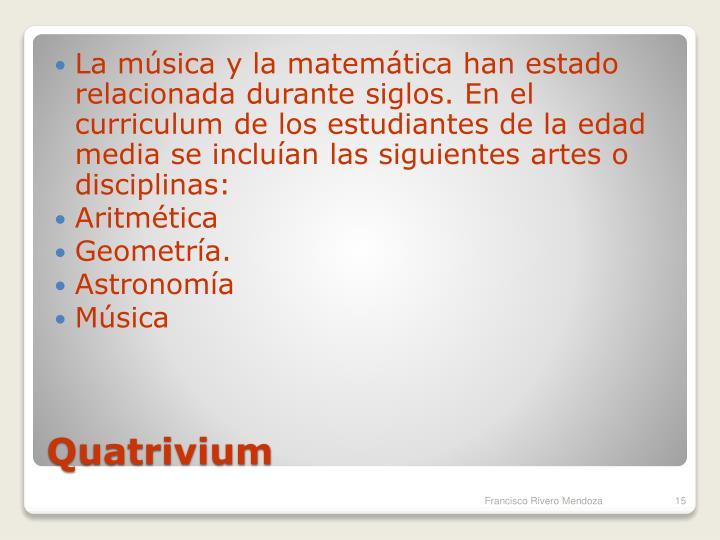 La música y la matemática han estado relacionada durante siglos. En el curriculum de los estudiantes de la edad media se incluían las siguientes artes o disciplinas: