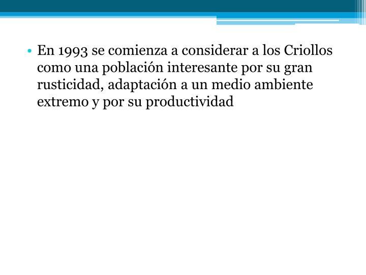 En 1993 se comienza a considerar a los Criollos como una población interesante por su gran rusticidad, adaptación a un medio ambiente extremo y por su productividad