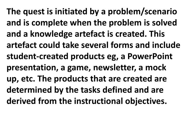 The quest is initiated by a problem/scenario and is complete when the problem is solved and a knowledge artefact is created. This artefact could take several forms and include student-created products