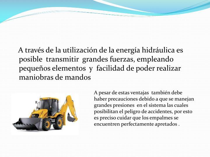 A través de la utilización de la energía hidráulica es  posible  transmitir  grandes fuerzas, empleando pequeños elementos  y  facilidad de poder realizar maniobras de mandos