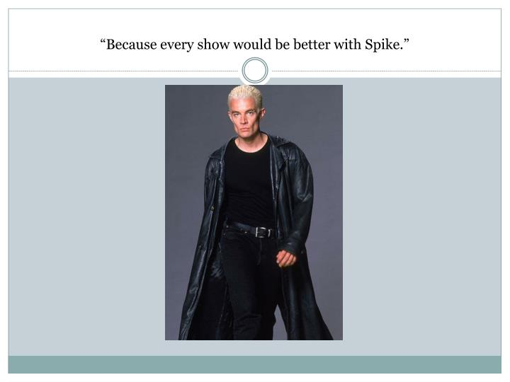 """Because every show would be better with Spike."""