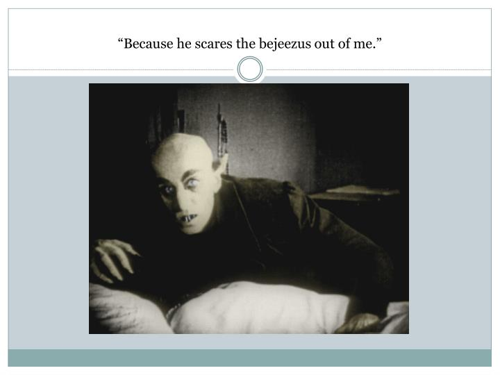 """Because he scares the"