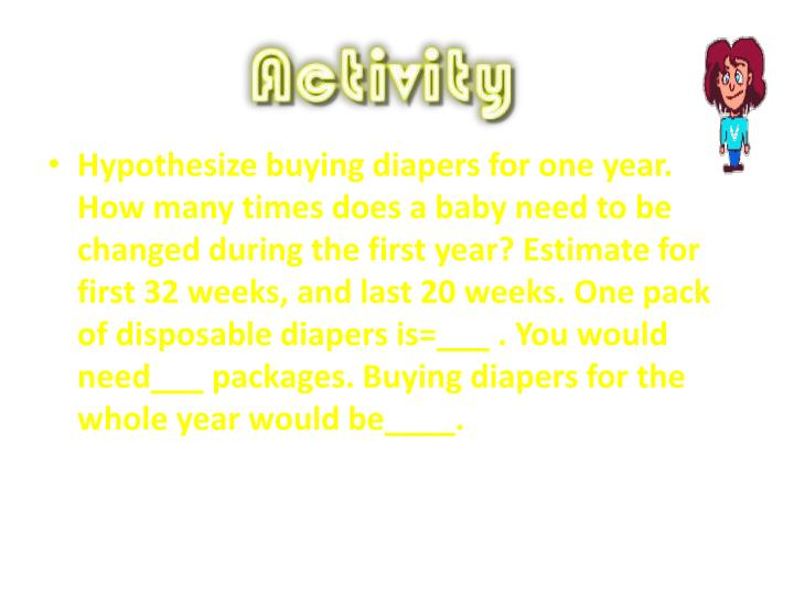 Hypothesize buying diapers for one year. How many times does a baby need to be changed during the first year? Estimate for first 32 weeks, and last 20 weeks. One pack of disposable diapers is=___ . You would need___ packages. Buying diapers for the whole year would be____.
