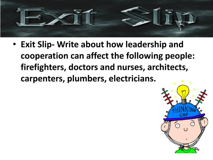 Exit Slip- Write about how leadership and cooperation can affect the following people: firefighters, doctors and nurses, architects, carpenters, plumbers, electricians.