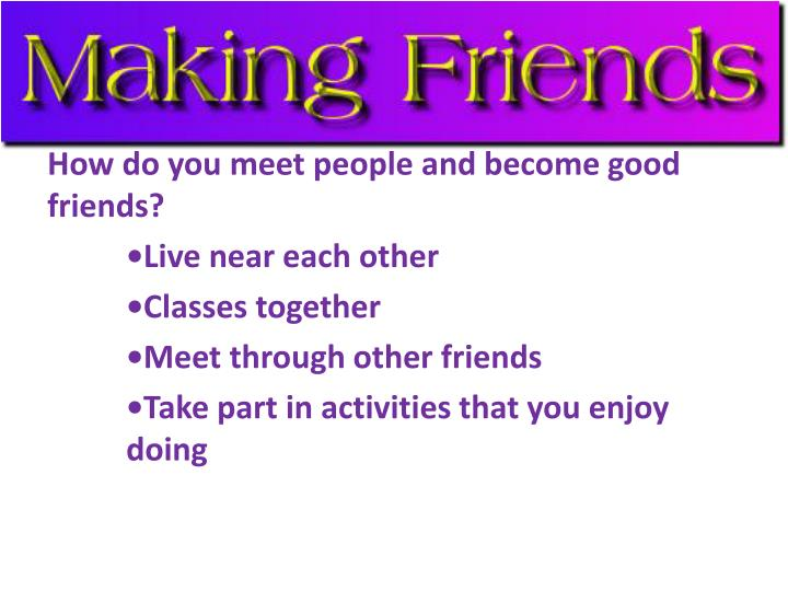 How do you meet people and become good friends?