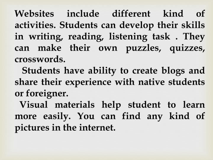 Websites include different kind of activities. Students can develop their skills in writing, reading, listening task . They can make their own puzzles, quizzes, crosswords.