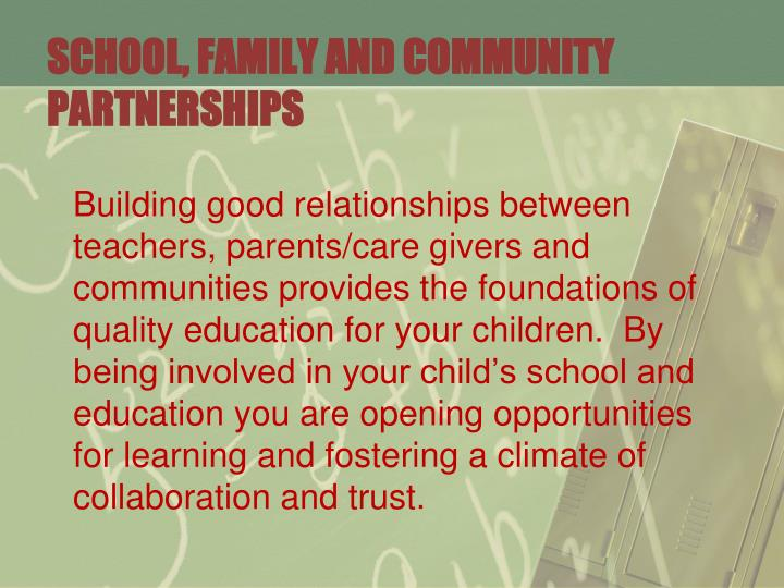 Building good relationships between teachers, parents/care givers and communities provides the foundations of quality education for your children.  By being involved in your child's school and education you are opening opportunities for learning and fostering a climate of collaboration and trust.