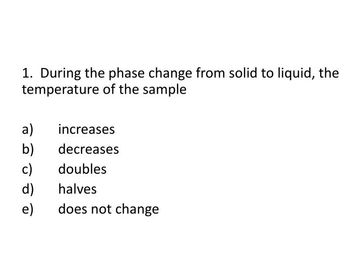1.  During the phase change from solid to liquid, the temperature of the sample
