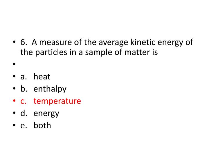 6.  A measure of the average kinetic energy of the particles in a sample of matter is
