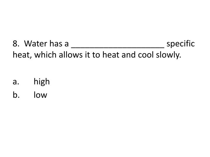 8.  Water has a ____________________ specific heat, which allows it to heat and cool slowly.