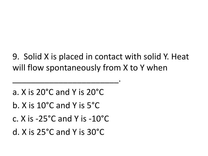 9.  Solid X is placed in contact with solid Y. Heat will flow spontaneously from X to Y when _______________________.