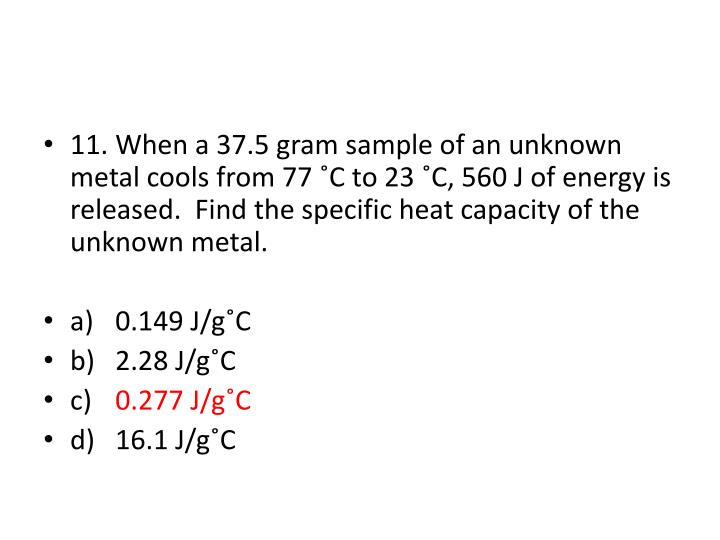 11.When a 37.5 gram sample of an unknown metal cools from 77 ˚C to 23 ˚C, 560 J of energy is released.  Find the specific heat capacity of the unknown metal.