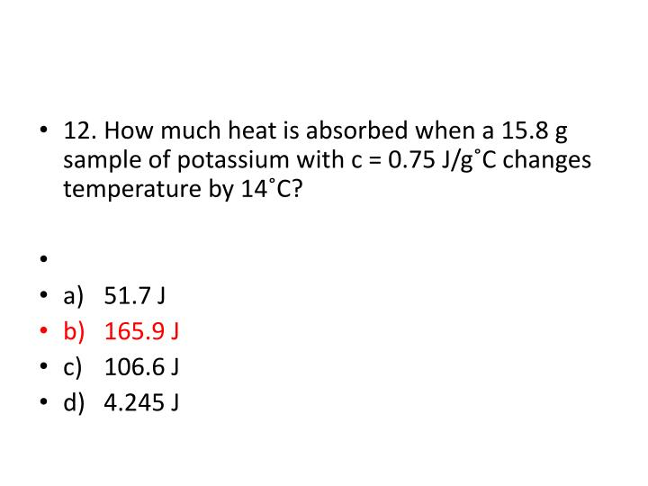 12.How much heat is absorbed when a 15.8 g sample of potassium with c = 0.75 J/