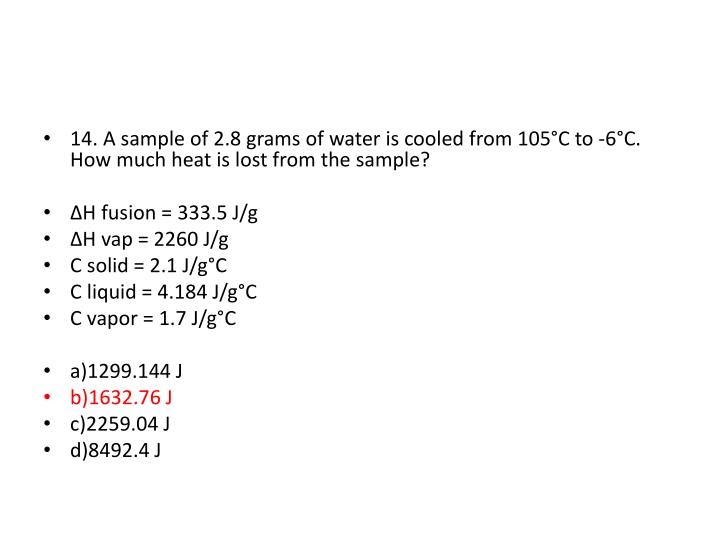 14. A sample of 2.8 grams of water is cooled from 105°C to -6°C.  How much heat is lost from the sample?