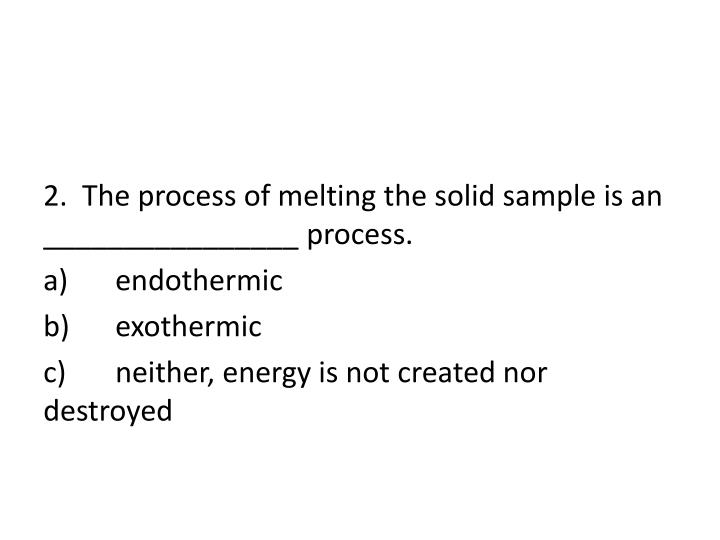 2.  The process of melting the solid sample is