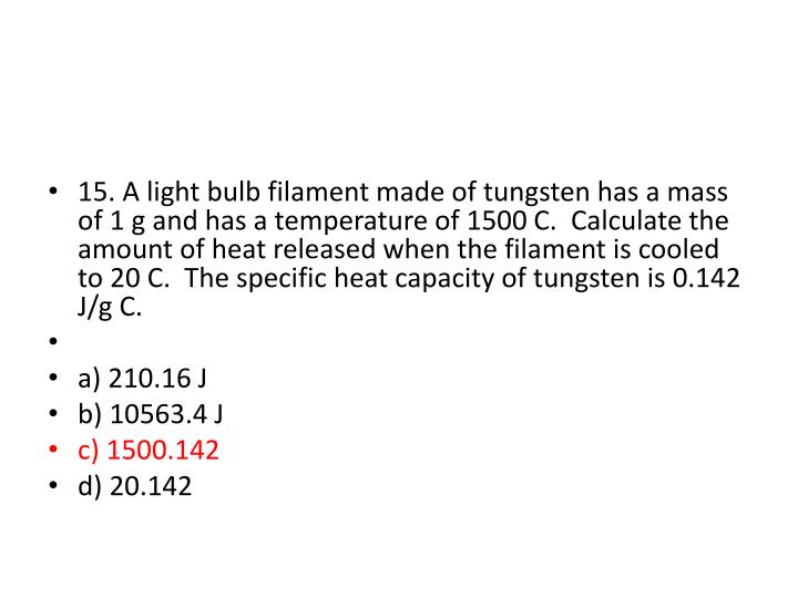 15. A light bulb filament made of tungsten has a mass of 1 g and has a temperature of 1500 C.  Calculate the amount of heat released when the filament is cooled to 20 C.  The specific heat capacity of tungsten is 0.142 J/g C.