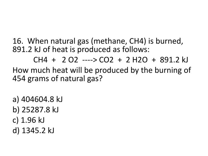 16.  When natural gas (methane, CH4) is burned, 891.2 kJ of heat is produced as follows: