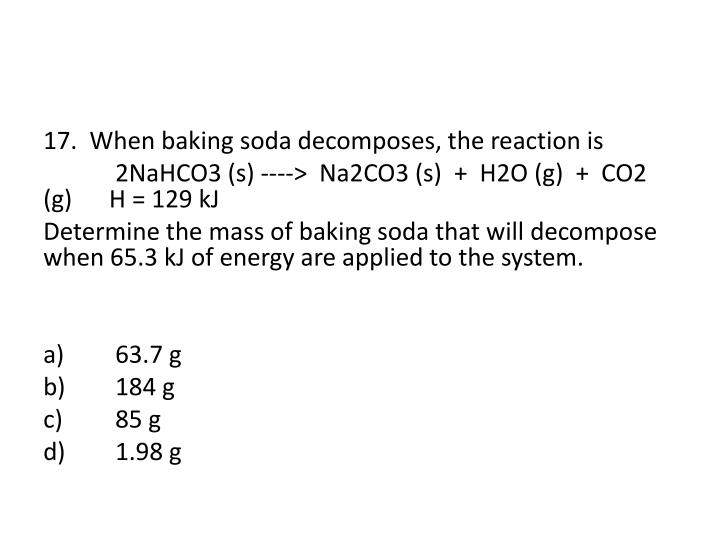 17.  When baking soda decomposes, the reaction is