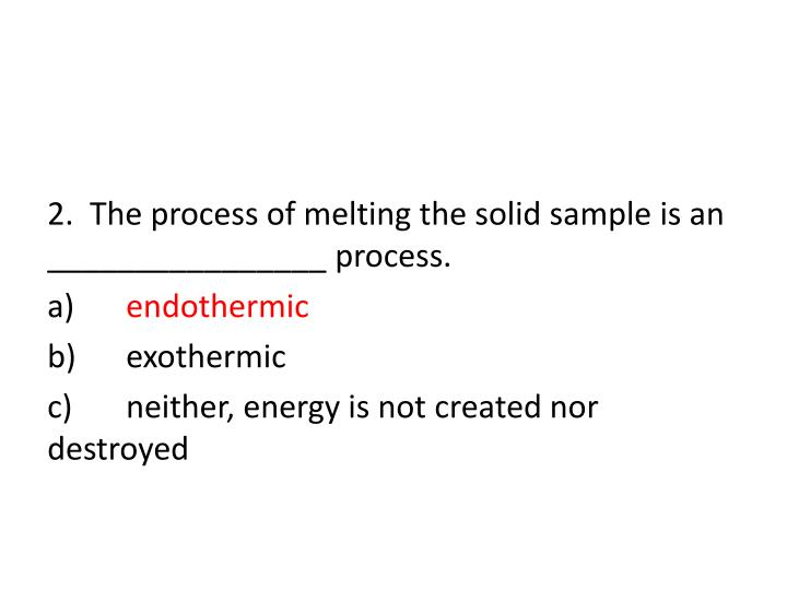 2.  The process of melting the solid sample is an ________________ process.