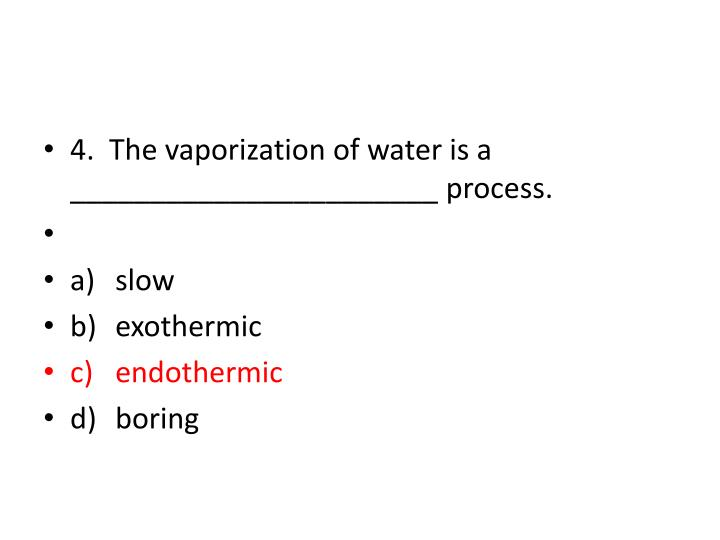 4.  The vaporization of water is a _______________________ process.