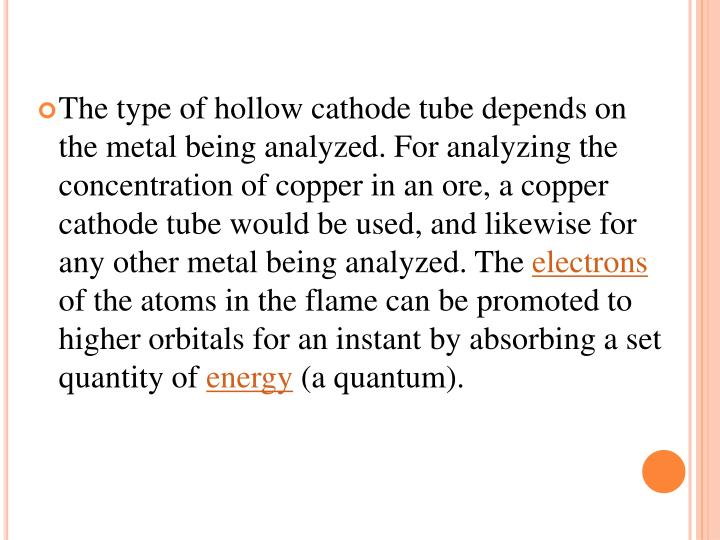 The type of hollow cathode tube depends on the metal being analyzed. For analyzing the concentration of copper in an ore, a copper cathode tube would be used, and likewise for any other metal being analyzed. The
