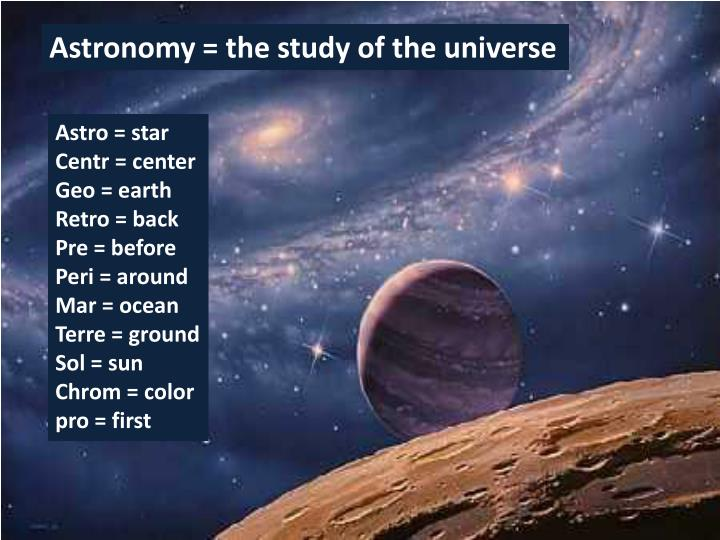 Astronomy = the study of the universe