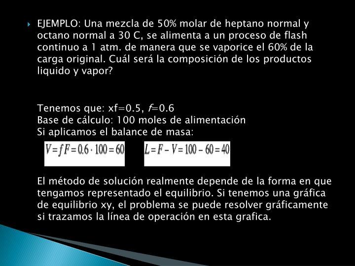 EJEMPLO: Una mezcla de 50% molar de heptano normal y octano normal a 30 C, se alimenta a un proceso de flash continuo a 1 atm. de manera que se vaporice el 60% de la carga original. Cuál será la composición de los productos liquido y vapor?