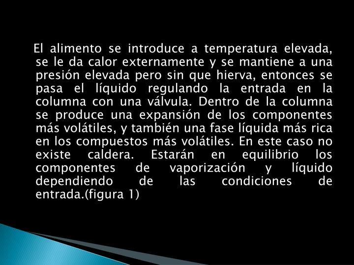 El alimento se introduce a temperatura elevada, se le da calor externamente y se mantiene a una presión elevada pero sin que hierva, entonces se pasa el líquido regulando la entrada en la columna con una válvula. Dentro de la columna se produce una expansión de los componentes más volátiles, y también una fase líquida más rica en los compuestos más volátiles. En este caso no existe caldera. Estarán en equilibrio los componentes de vaporización y líquido dependiendo de las condiciones de entrada.(figura 1)
