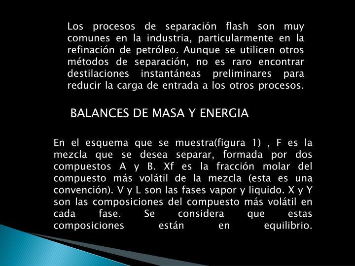 Los procesos de separación flash son muy comunes en la industria, particularmente en la refinación de petróleo. Aunque se utilicen otros métodos de separación, no es raro encontrar destilaciones
