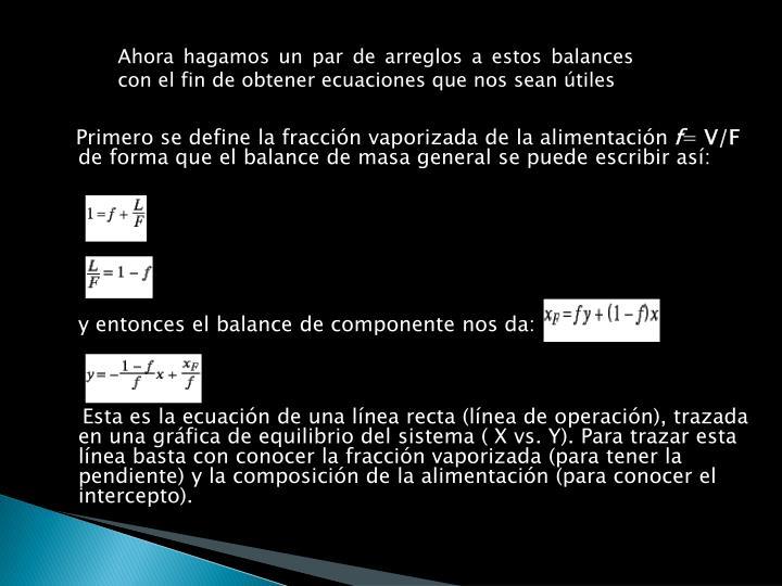 Ahora hagamos un par de arreglos a estos balances con el fin de obtener ecuaciones que nos sean útiles