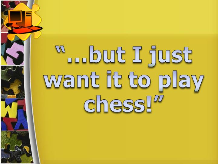 """…but I just want it to play chess!"""